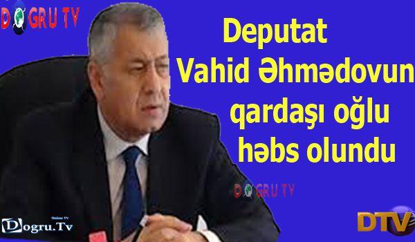 Deputat Vahid Əhmədovun qardaşı oğlu həbs olundu