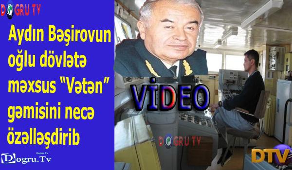 """Aydın Bəşirovun oğlu dövlətə məxsus """"Vətən"""" gəmisini necə özəlləşdirib -VIDEO"""