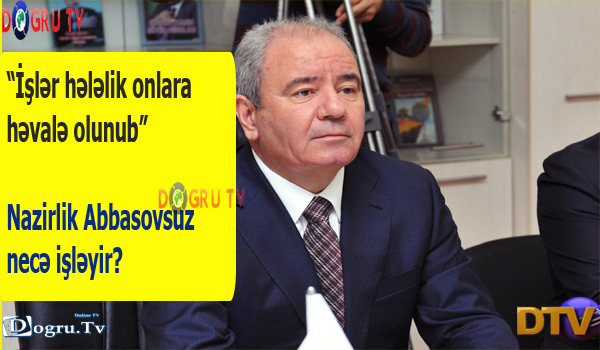 """""""İşlər hələlik onlara həvalə olunub"""" – Nazirlik Abbasovsuz necə işləyir?"""