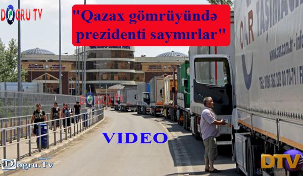 """""""Qazax gömrüyündə prezidenti saymırlar"""" VİDEO"""