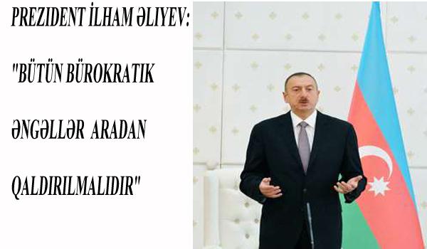 """Prezident İlham Əliyev: """"Bütün bürokratik əngəllər aradan qaldırılmalıdır"""""""