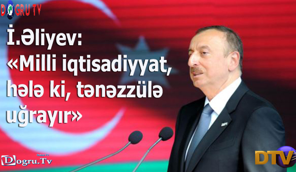 İ.Əliyev: «Milli iqtisadiyyat, hələ ki, tənəzzülə uğrayır»