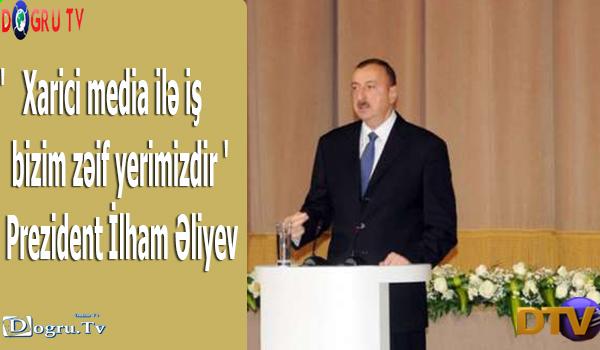 'Xarici media ilə iş bizim zəif yerimizdir ' - Prezident İlham Əliyev