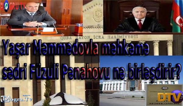 İcra başçısı Yaşar Məmmədovla məhkəmə sədri Füzuli Pənahovu nə birləşdirir?