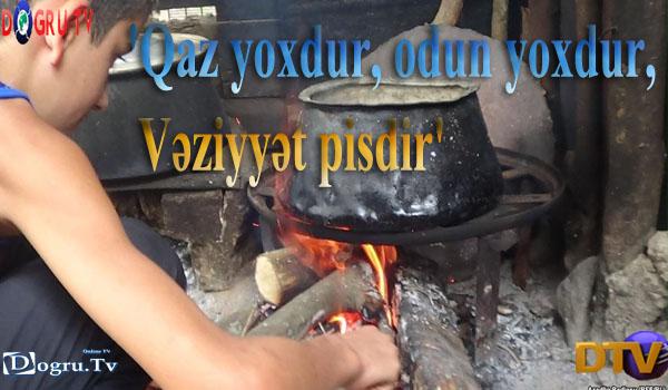 'Qaz yoxdur, odun yoxdur, çilə də yoxdur. Vəziyyət pisdir'