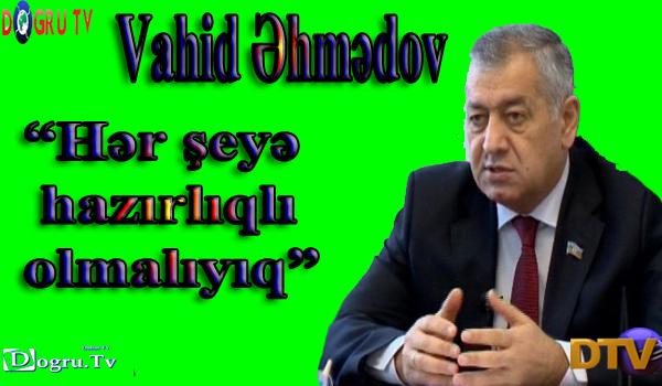 """""""Hər şeyə hazırlıqlı olmalıyıq""""- Vahid Əhmədov"""