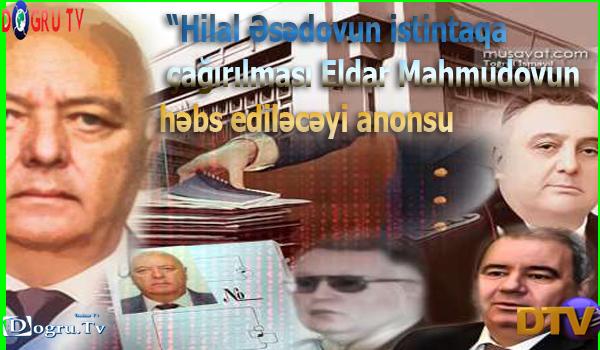 """""""Hilal Əsədovun istintaqa çağırılması Eldar Mahmudovun həbs ediləcəyi anonsu"""