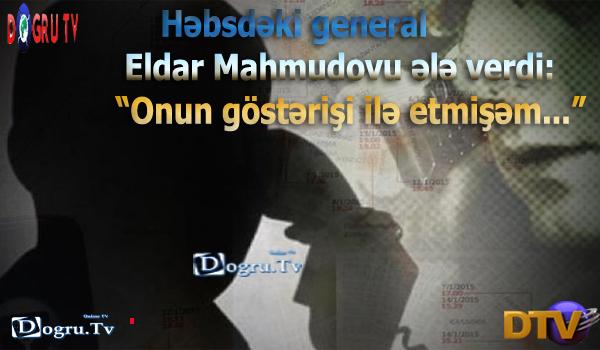 """Həbsdəki general Eldar Mahmudovu ələ verdi: """"Onun göstərişi ilə etmişəm..."""""""