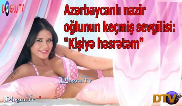 """Azərbaycanlı nazir oğlunun keçmiş sevgilisi: """"Kişiyə həsrətəm"""""""