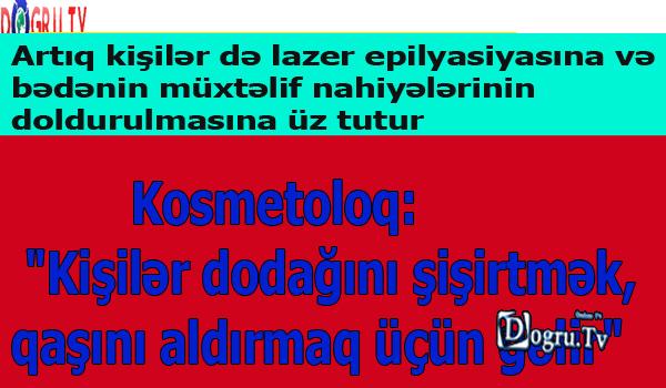 """Kosmetoloq: """"Kişilər dodağını şişirtmək, qaşını aldırmaq üçün gəlir"""""""