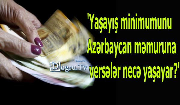 'Yaşayış minimumunu Azərbaycan məmuruna versələr necə yaşayar?'