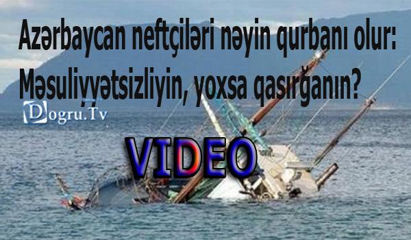 Azərbaycan neftçiləri nəyin qurbanı olur: Məsuliyyətsizliyin, yoxsa qasırğanın? VIDEO