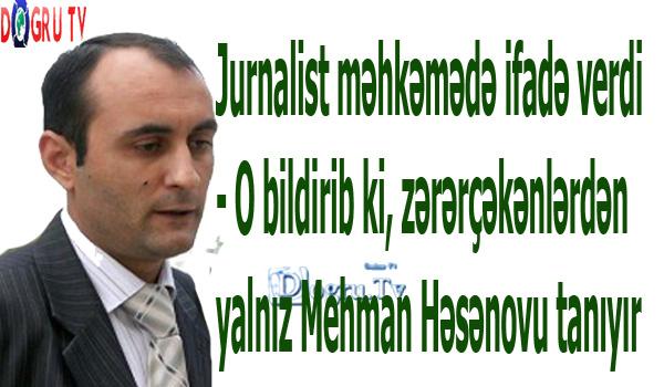 Jurnalist məhkəmədə ifadə verdi - O bildirib ki, zərərçəkənlərdən yalnız Mehman Həsənovu tanıyır