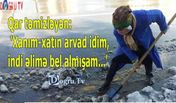 Qar təmizləyən: 'Xanım-xatın arvad idim, indi əlimə bel almışam...'