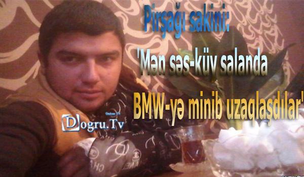 Pirşağı sakini: 'Mən səs-küy salanda BMW-yə minib uzaqlaşdılar'