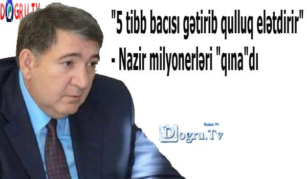 """""""5 tibb bacısı gətirib qulluq elətdirir"""" - Nazir milyonerləri """"qına""""dı"""