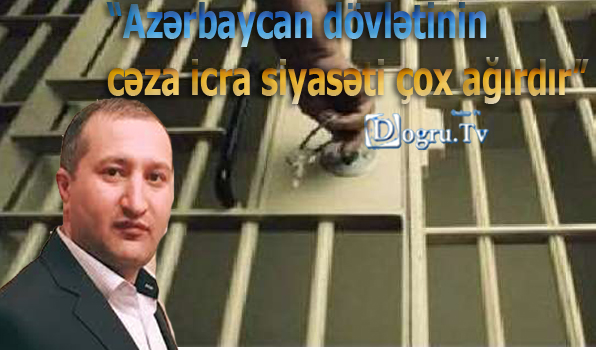 """""""Azərbaycan dövlətinin cəza icra siyasəti çox ağırdır"""""""