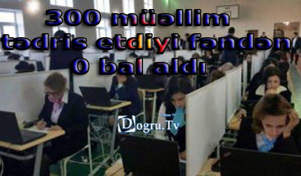 300 müəllim tədris etdiyi fəndən 0 bal aldı