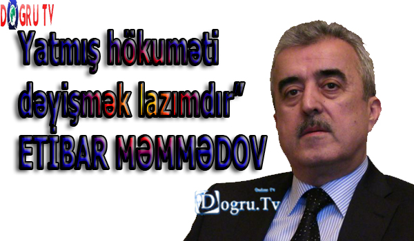 """Yatmış hökuməti dəyişmək lazımdır""""- ETİBAR MƏMMƏDOV"""
