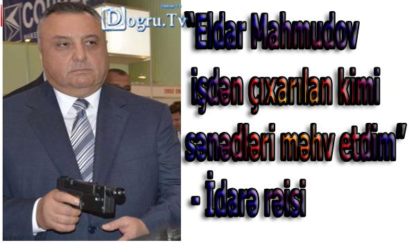 """""""Eldar Mahmudov işdən çıxarılan kimi sənədləri məhv etdim"""" - İdarə rəisi"""