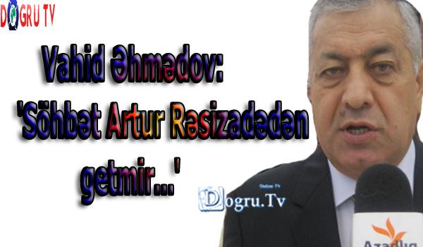 Vahid Əhmədov: 'Söhbət Artur Rəsizadədən getmir...'