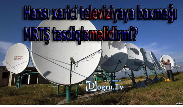 Hansı xarici televiziyaya baxmağı MRTŞ təsdiqləməlidirmi?