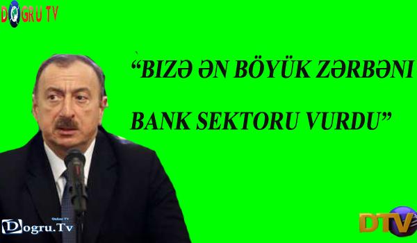 """""""Bizə ən böyük zərbəni bank sektoru vurdu"""" - Prezident"""