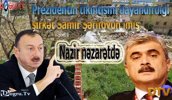 Prezidentin tikintisini dayandırdığı şirkət Samir Şərifovun imiş - Nazir nəzarətdə