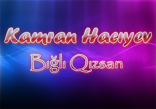 Kamran Hacıyev- Bığlı Qızsan