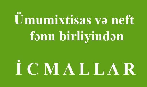 """""""Ümumixtisas və Neft"""" fənn birliyindən - İ C M A L L A R"""
