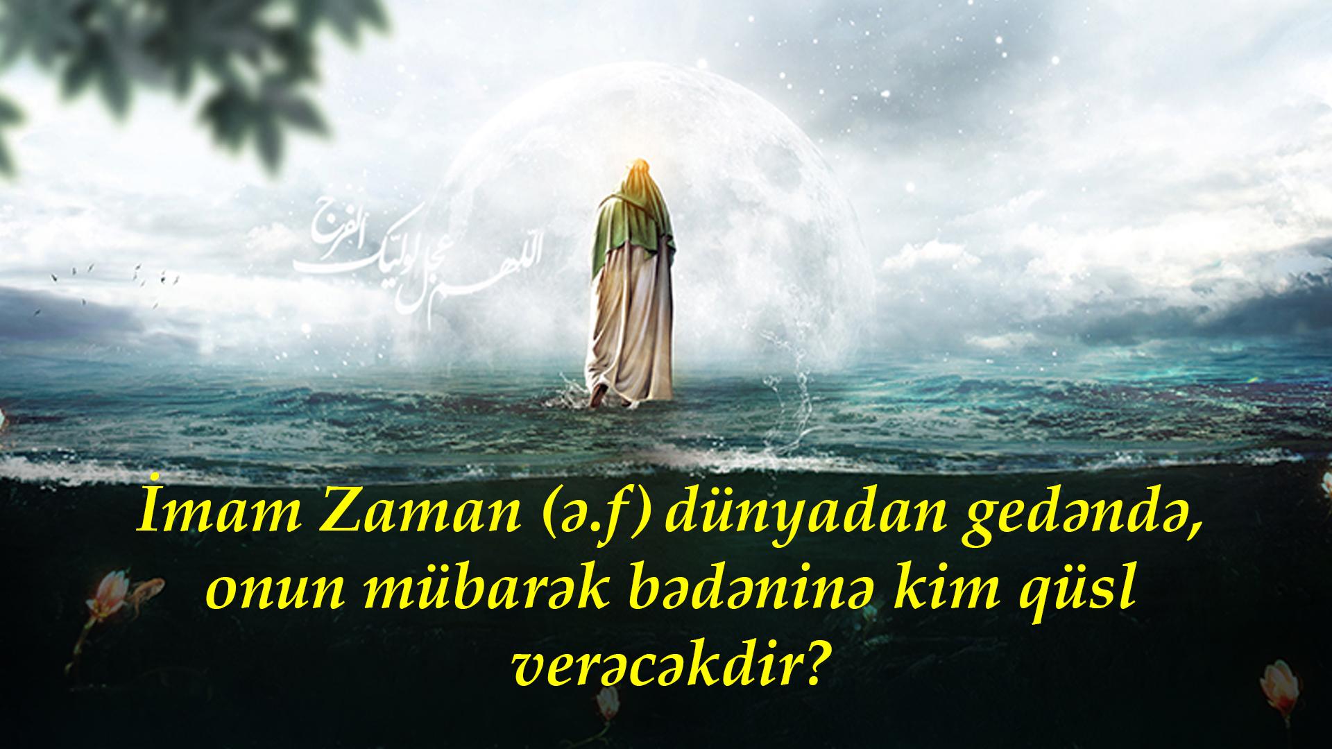 İmam Zaman (ə.f) dünyadan gedəndə, onun mübarək bədəninə kim qüsl verəcəkdir?