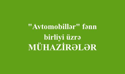 """""""Avtomobillər"""" fənn birliyi üzrə - MÜHAZİRƏLƏR"""