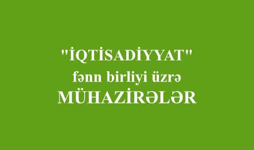 """""""İQTİSADİYYAT"""" fənn birliyi üzrə - MÜHAZİRƏLƏR"""