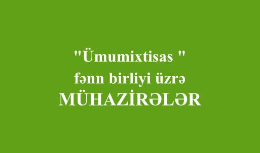 """""""Ümumixtisas """" fənn birliyi üzrə - MÜHAZİRƏLƏR"""