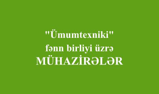 """""""Ümumtexniki"""" fənn birliyi üzrə - MÜHAZİRƏLƏR"""