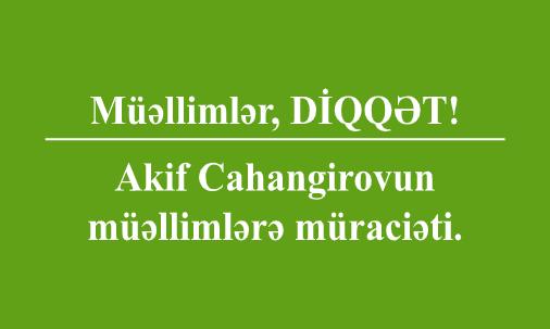 Müəllimlər, DİQQƏT. Akif Cahangirovun müəllimlərə müraciəti.