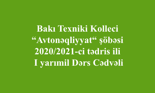 """Bakı Texniki Kolleci """"Avtomobil nəqliyyatı"""" şöbəsi 2020/2021-ci tədris ili I yarımil Dərs Cədvəli"""