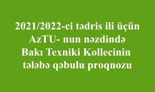 2021/2022-ci tədris ili üçün AzTU- nun nəzdində Bakı Texniki Kollecinin tələbə qəbulu proqnozu
